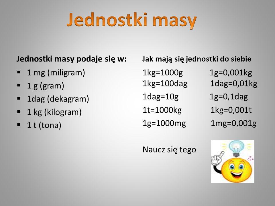 Jednostki masy Jednostki masy podaje się w: 1 mg (miligram) 1 g (gram)