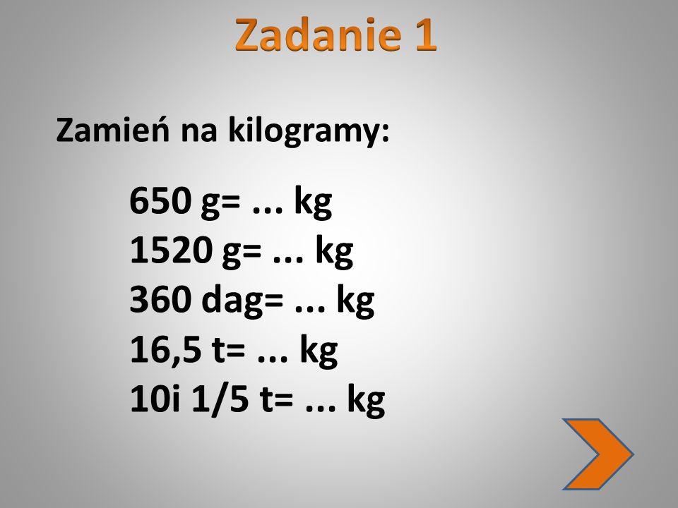 Zadanie 1 1520 g= ... kg 360 dag= ... kg 16,5 t= ... kg