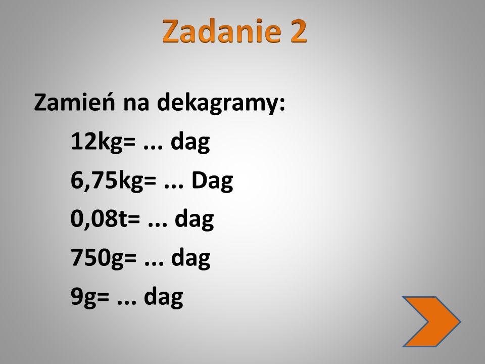 Zadanie 2 Zamień na dekagramy: 12kg= ... dag 6,75kg= ...