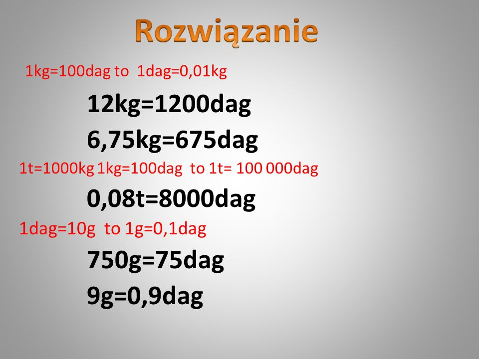 Rozwiązanie 1kg=100dag to 1dag=0,01kg 12kg=1200dag 6,75kg=675dag
