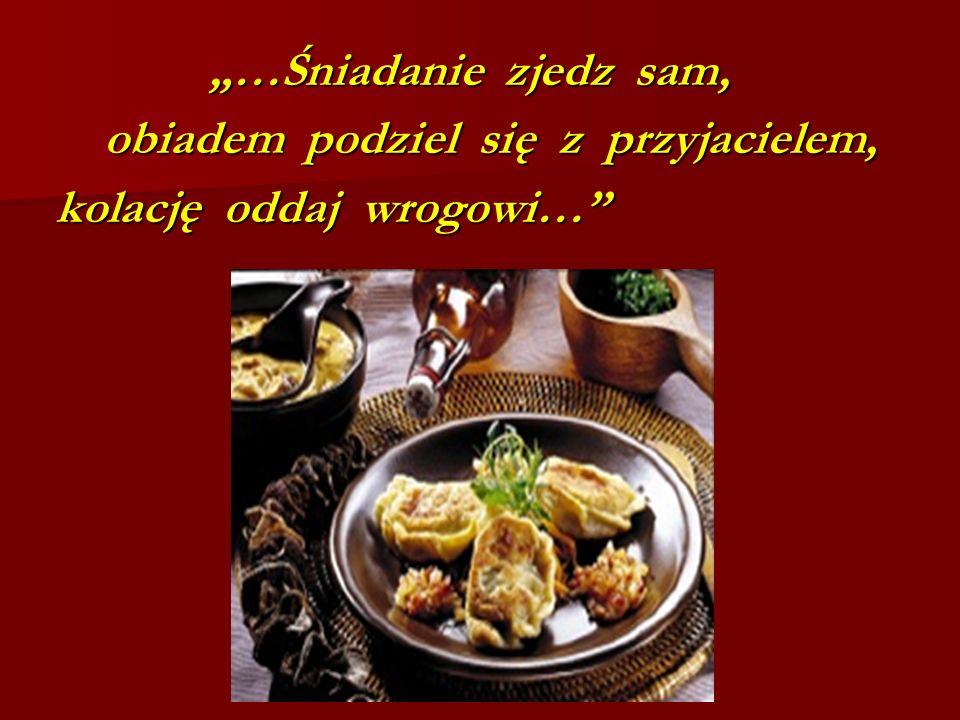 """""""…Śniadanie zjedz sam, obiadem podziel się z przyjacielem, kolację oddaj wrogowi…"""