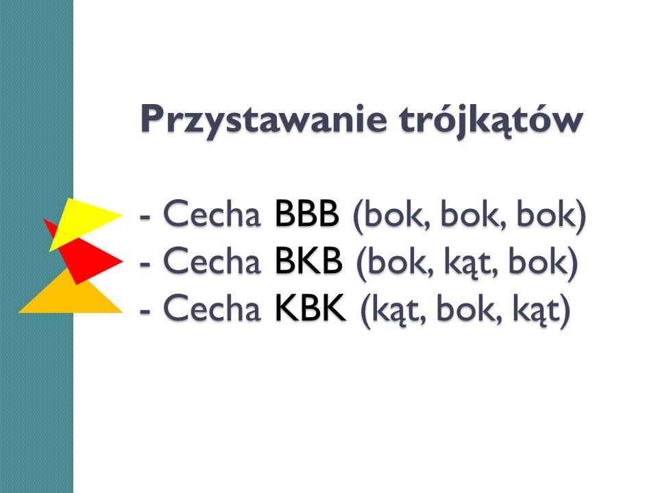 Przystawanie trójkątów - Cecha BBB (bok, bok, bok) - Cecha BKB (bok, kąt, bok) - Cecha KBK (kąt, bok, kąt)