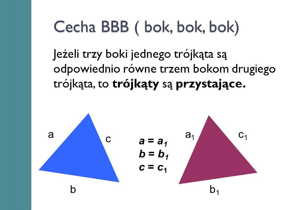Cecha BBB ( bok, bok, bok)Jeżeli trzy boki jednego trójkąta są odpowiednio równe trzem bokom drugiego trójkąta, to trójkąty są przystające.