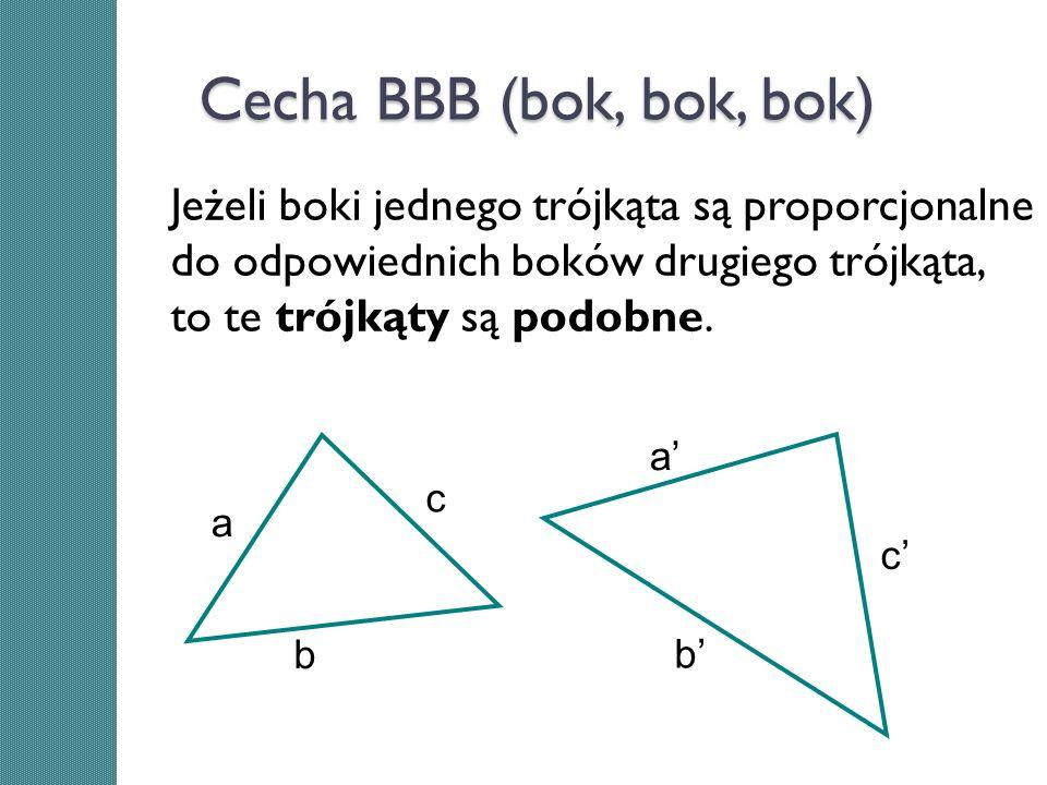 Cecha BBB (bok, bok, bok) Jeżeli boki jednego trójkąta są proporcjonalne do odpowiednich boków drugiego trójkąta, to te trójkąty są podobne.