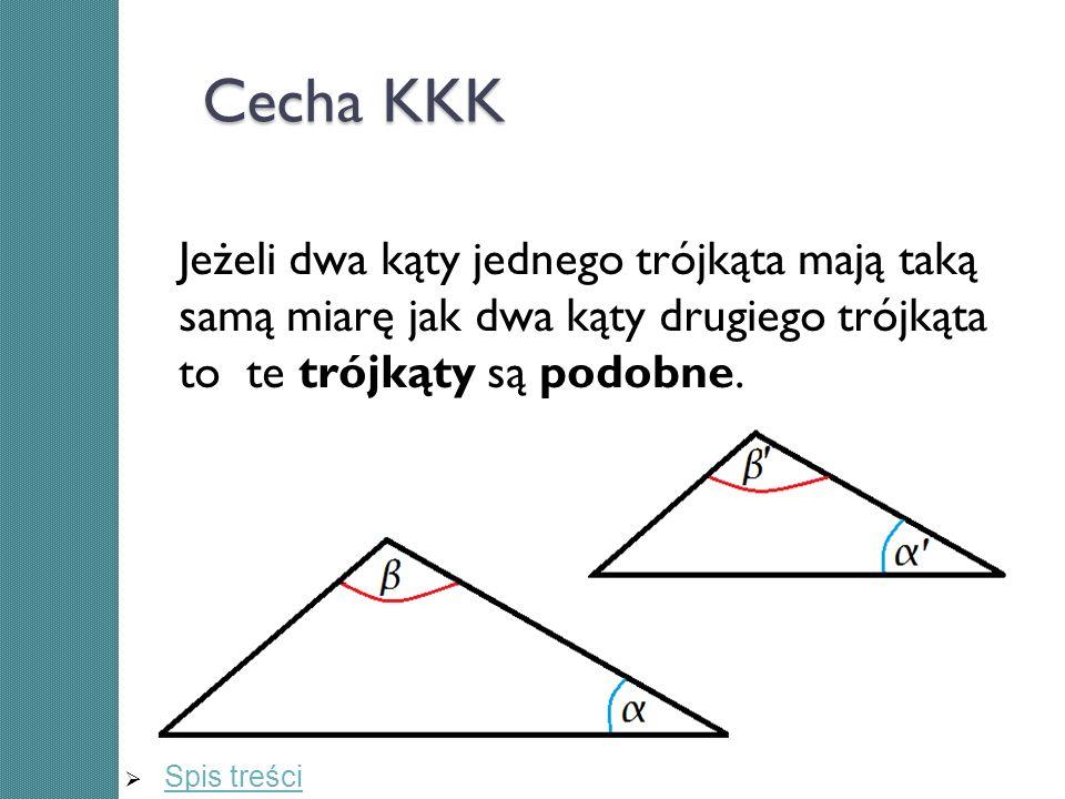 Cecha KKK Jeżeli dwa kąty jednego trójkąta mają taką samą miarę jak dwa kąty drugiego trójkąta to te trójkąty są podobne.