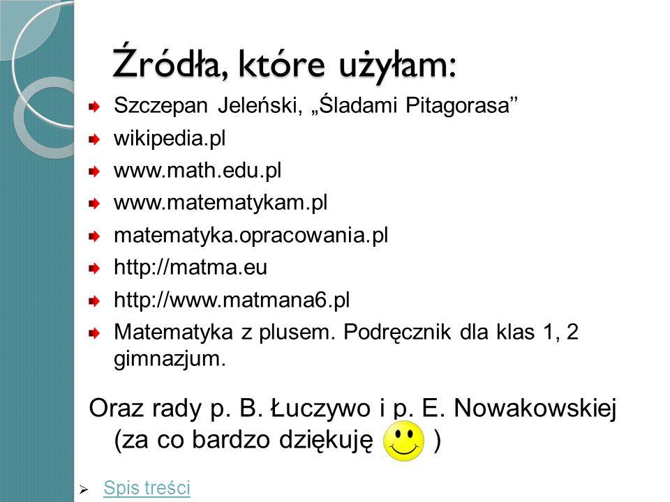 """Źródła, które użyłam:Szczepan Jeleński, """"Śladami Pitagorasa'' wikipedia.pl. www.math.edu.pl. www.matematykam.pl."""