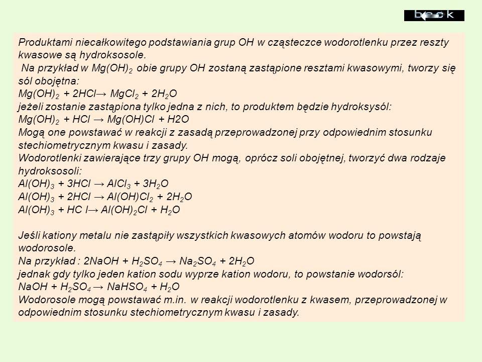 Produktami niecałkowitego podstawiania grup OH w cząsteczce wodorotlenku przez reszty kwasowe są hydroksosole. Na przykład w Mg(OH)2 obie grupy OH zostaną zastąpione resztami kwasowymi, tworzy się sól obojętna: Mg(OH)2 + 2HCl→ MgCl2 + 2H2O jeżeli zostanie zastąpiona tylko jedna z nich, to produktem będzie hydroksysól: Mg(OH)2 + HCl → Mg(OH)Cl + H2O
