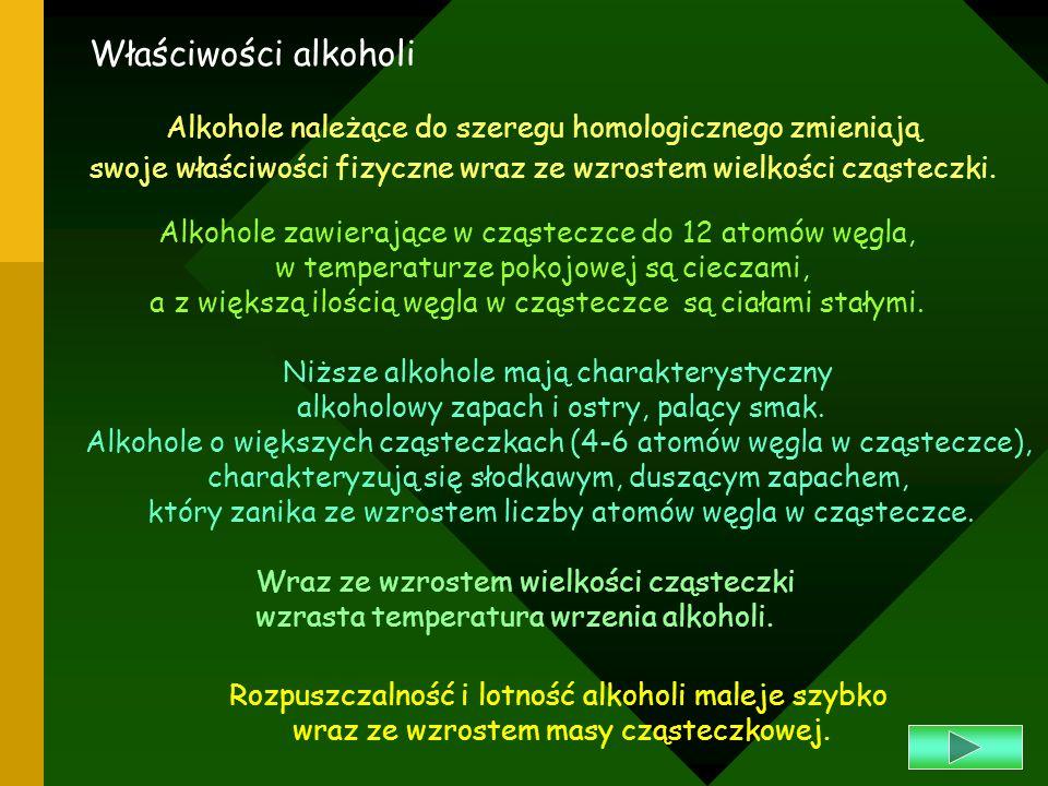 Właściwości alkoholiAlkohole należące do szeregu homologicznego zmieniają. swoje właściwości fizyczne wraz ze wzrostem wielkości cząsteczki.