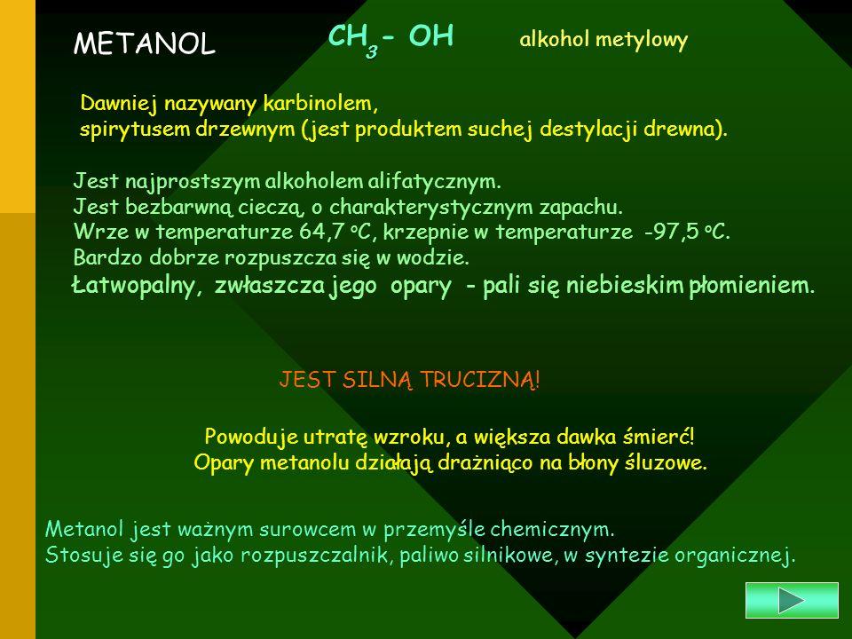 CH - OH3. alkohol metylowy. METANOL. Dawniej nazywany karbinolem, spirytusem drzewnym (jest produktem suchej destylacji drewna).