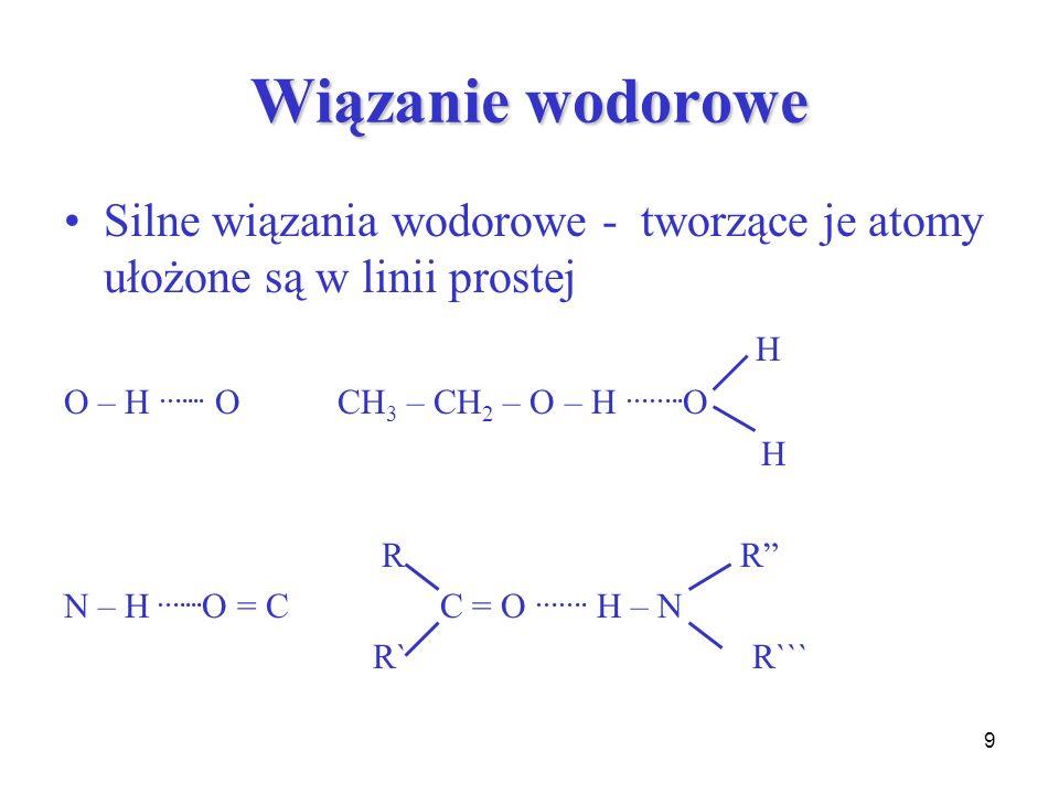 Wiązanie wodorowe Silne wiązania wodorowe - tworzące je atomy ułożone są w linii prostej. H. O – H ….... O CH3 – CH2 – O – H ……..O.