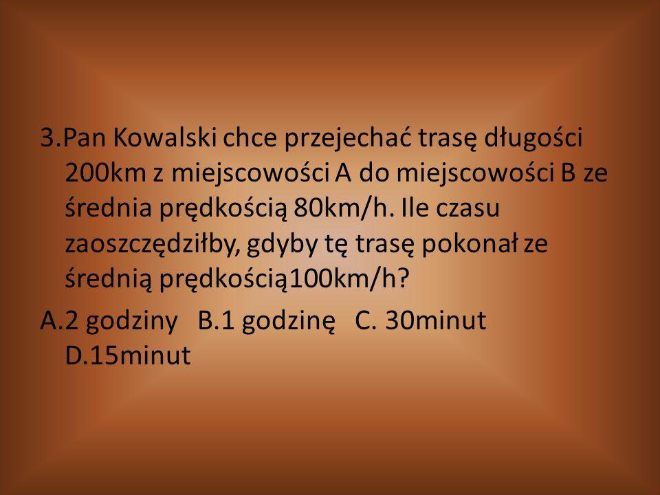 3.Pan Kowalski chce przejechać trasę długości 200km z miejscowości A do miejscowości B ze średnia prędkością 80km/h.