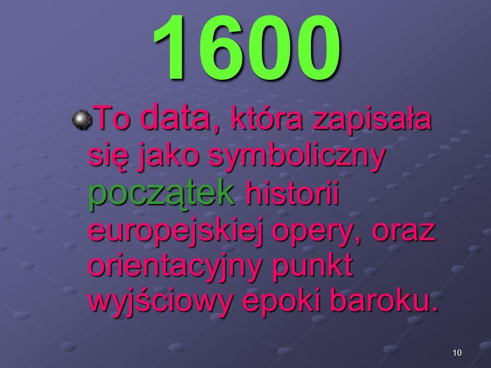 1600 To data, która zapisała się jako symboliczny początek historii europejskiej opery, oraz orientacyjny punkt wyjściowy epoki baroku.