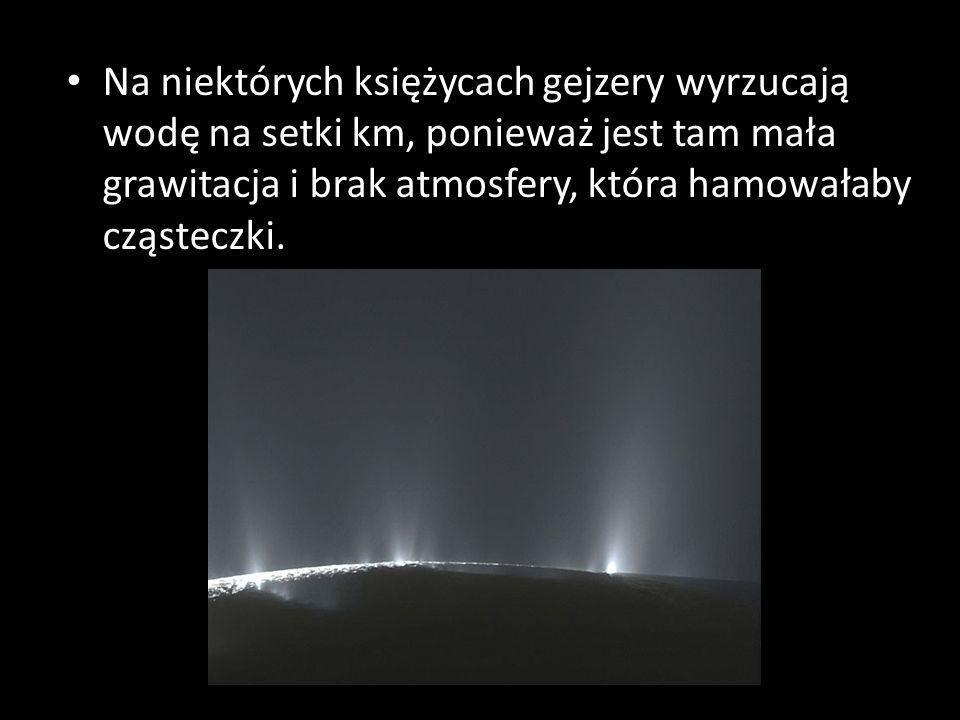 Na niektórych księżycach gejzery wyrzucają wodę na setki km, ponieważ jest tam mała grawitacja i brak atmosfery, która hamowałaby cząsteczki.
