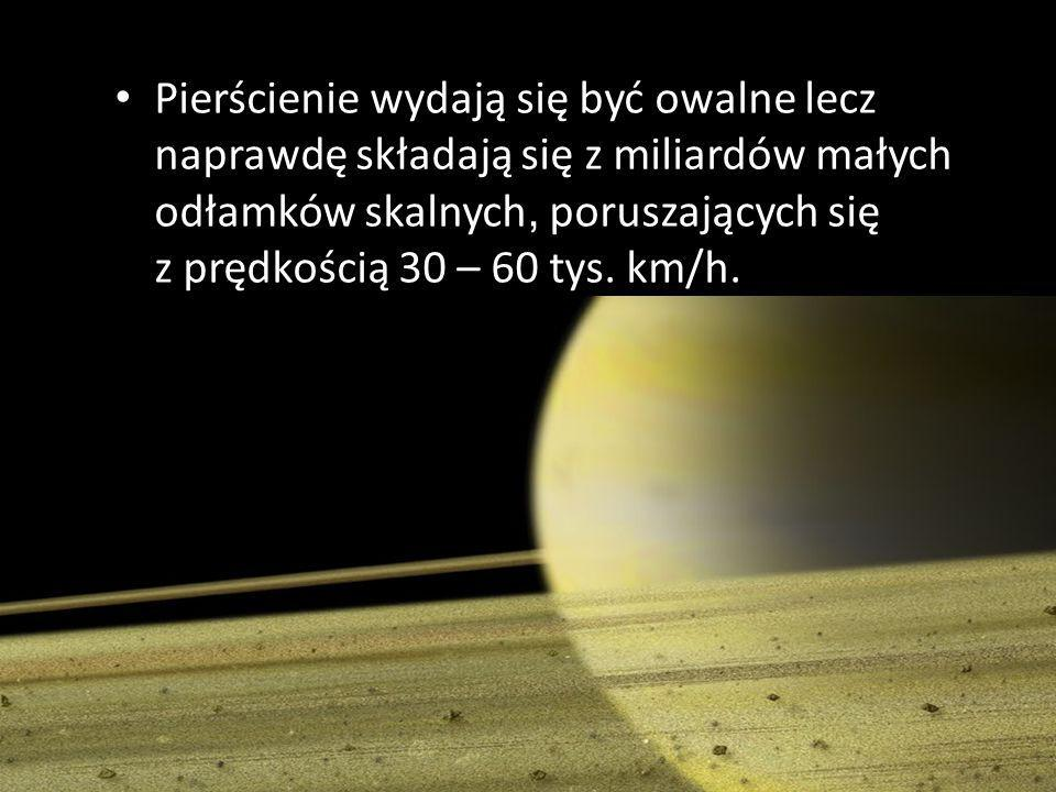 Pierścienie wydają się być owalne lecz naprawdę składają się z miliardów małych odłamków skalnych, poruszających się z prędkością 30 – 60 tys.