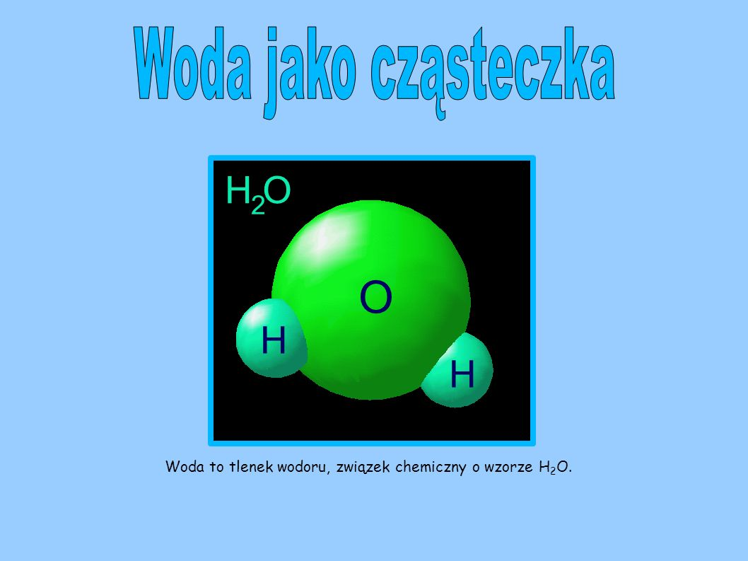 Woda jako cząsteczka Woda to tlenek wodoru, związek chemiczny o wzorze H2O.