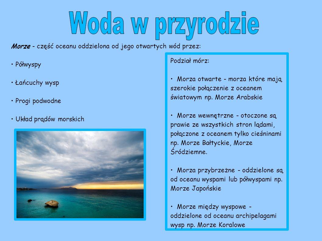 Woda w przyrodzie Morze - część oceanu oddzielona od jego otwartych wód przez: • Półwyspy. • Łańcuchy wysp.