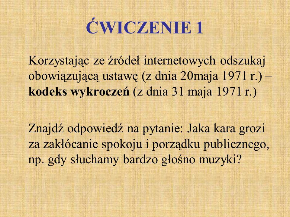 ĆWICZENIE 1 Korzystając ze źródeł internetowych odszukaj obowiązującą ustawę (z dnia 20maja 1971 r.) – kodeks wykroczeń (z dnia 31 maja 1971 r.)