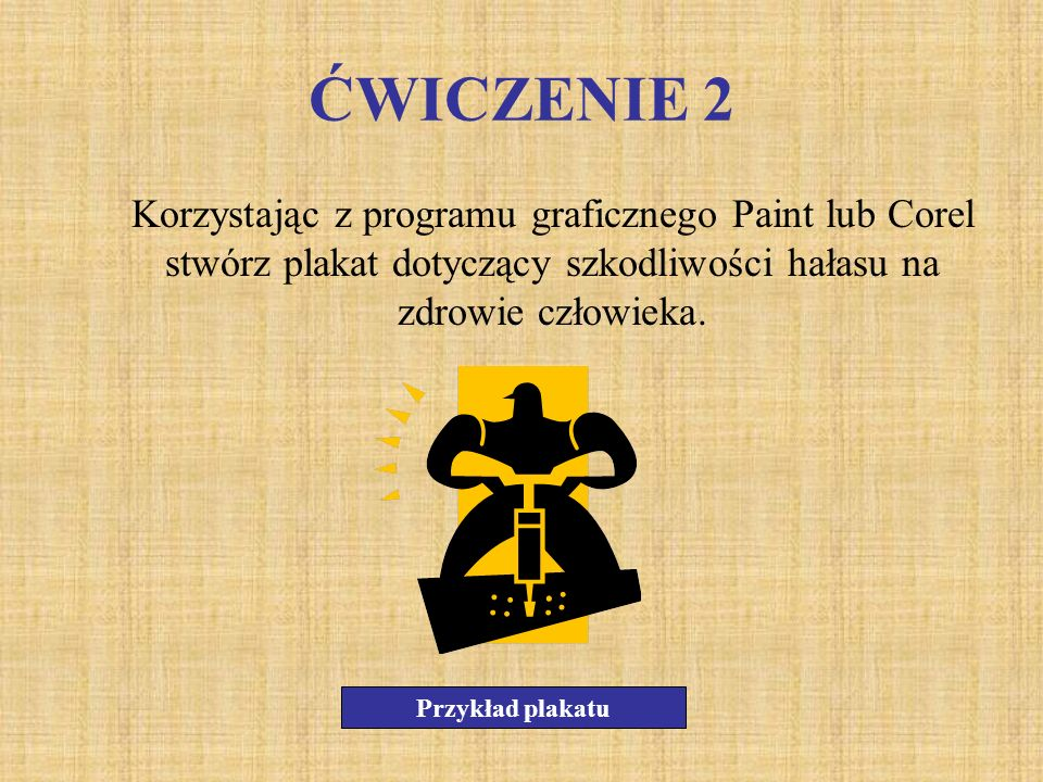 ĆWICZENIE 2 Korzystając z programu graficznego Paint lub Corel stwórz plakat dotyczący szkodliwości hałasu na zdrowie człowieka.