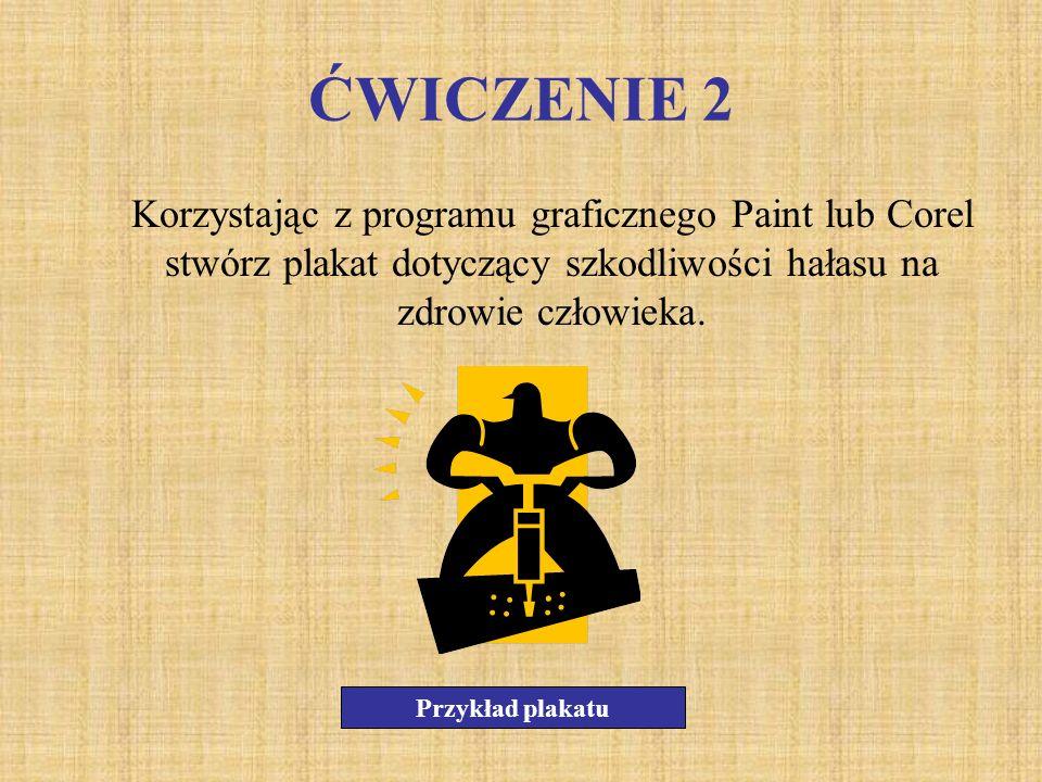 ĆWICZENIE 2Korzystając z programu graficznego Paint lub Corel stwórz plakat dotyczący szkodliwości hałasu na zdrowie człowieka.
