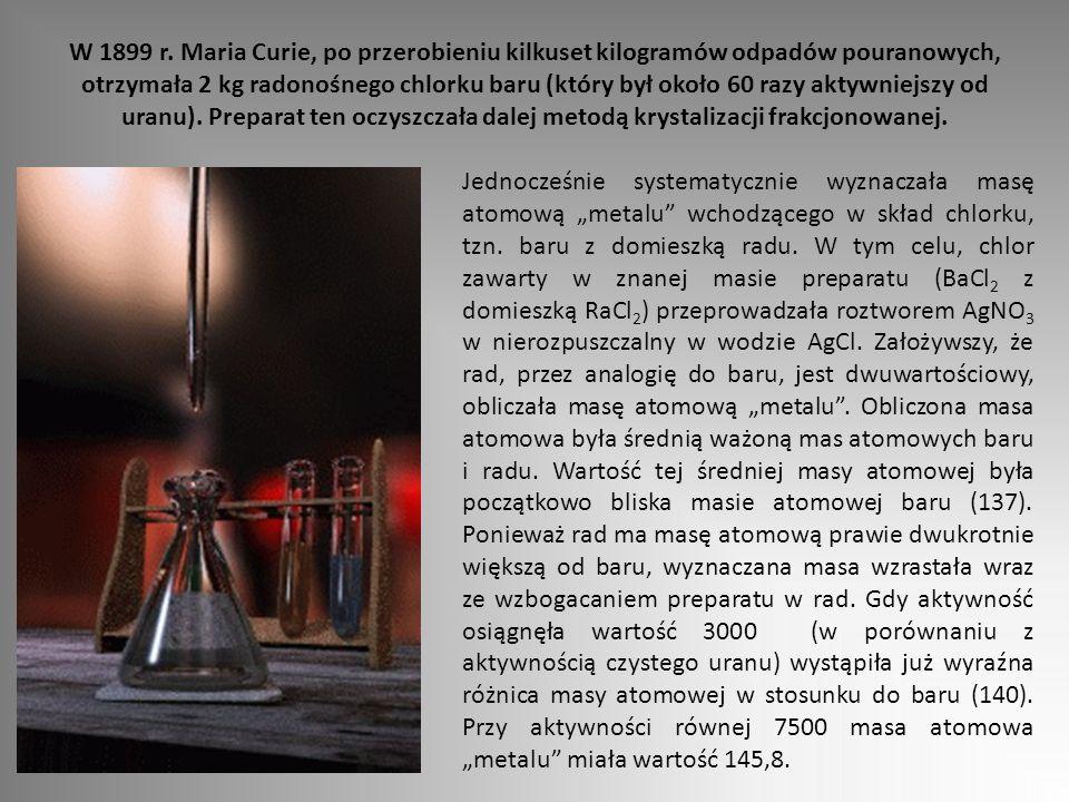 W 1899 r. Maria Curie, po przerobieniu kilkuset kilogramów odpadów pouranowych, otrzymała 2 kg radonośnego chlorku baru (który był około 60 razy aktywniejszy od uranu). Preparat ten oczyszczała dalej metodą krystalizacji frakcjonowanej.