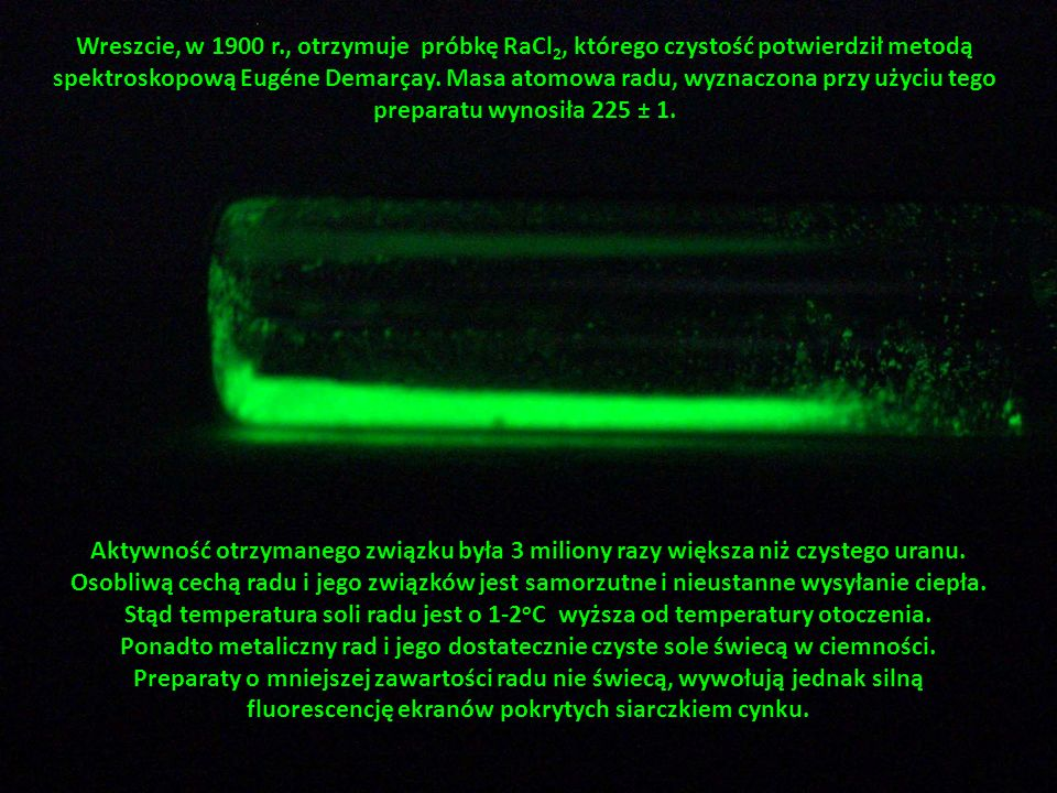 Wreszcie, w 1900 r., otrzymuje próbkę RaCl2, którego czystość potwierdził metodą spektroskopową Eugéne Demarçay. Masa atomowa radu, wyznaczona przy użyciu tego preparatu wynosiła 225 ± 1.
