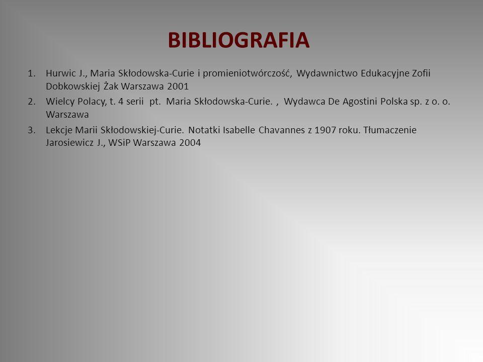 BIBLIOGRAFIA Hurwic J., Maria Skłodowska-Curie i promieniotwórczość, Wydawnictwo Edukacyjne Zofii Dobkowskiej Żak Warszawa 2001.