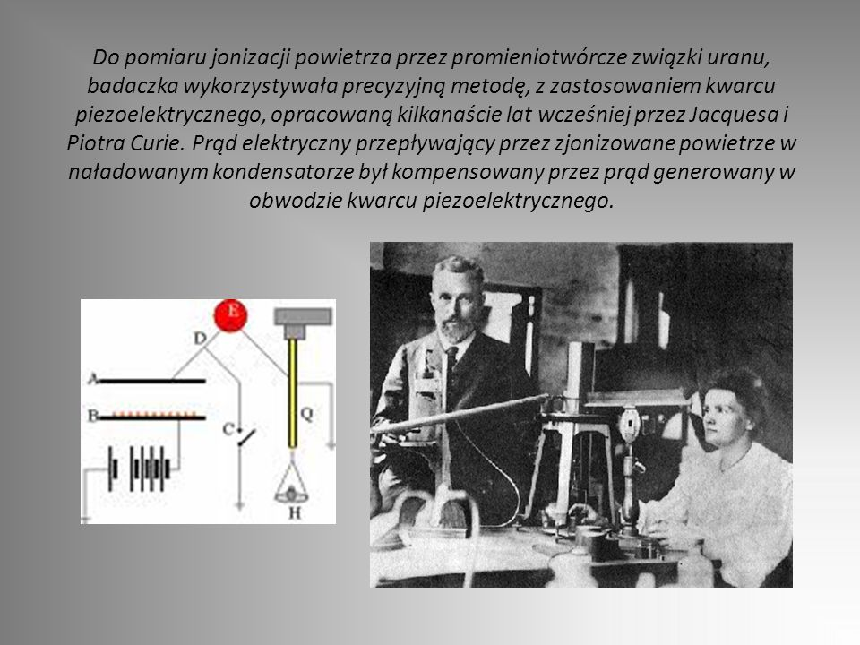 Do pomiaru jonizacji powietrza przez promieniotwórcze związki uranu, badaczka wykorzystywała precyzyjną metodę, z zastosowaniem kwarcu piezoelektrycznego, opracowaną kilkanaście lat wcześniej przez Jacquesa i Piotra Curie.