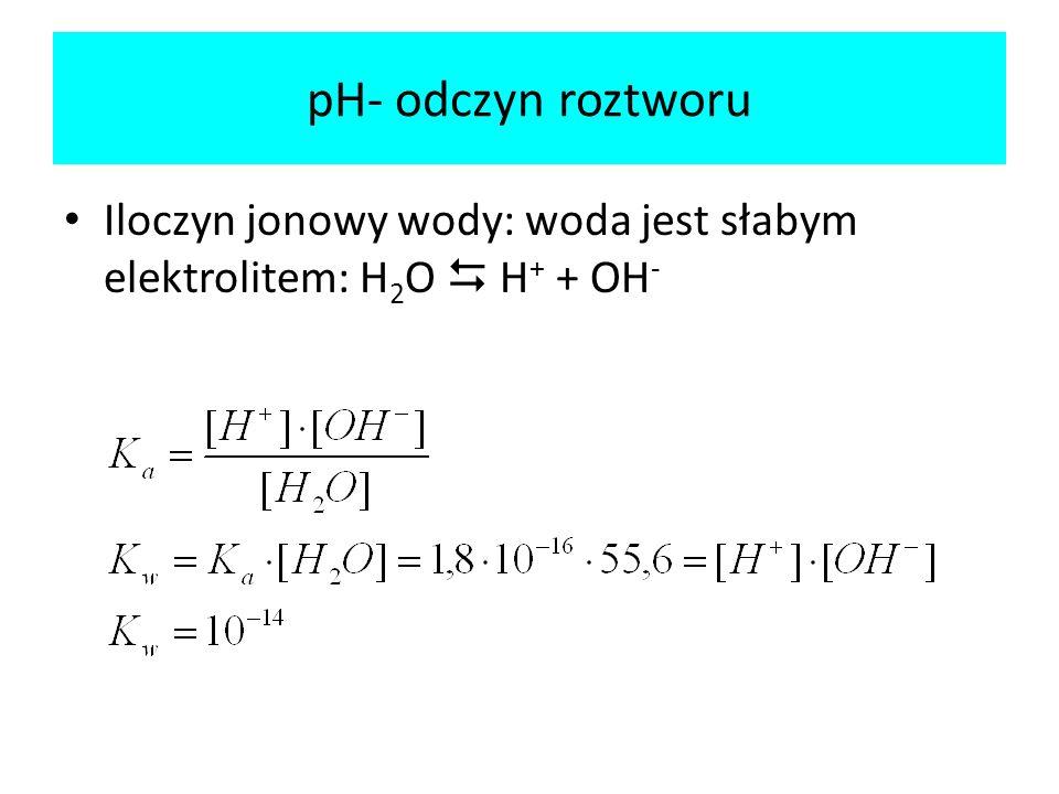 pH- odczyn roztworu Iloczyn jonowy wody: woda jest słabym elektrolitem: H2O  H+ + OH-
