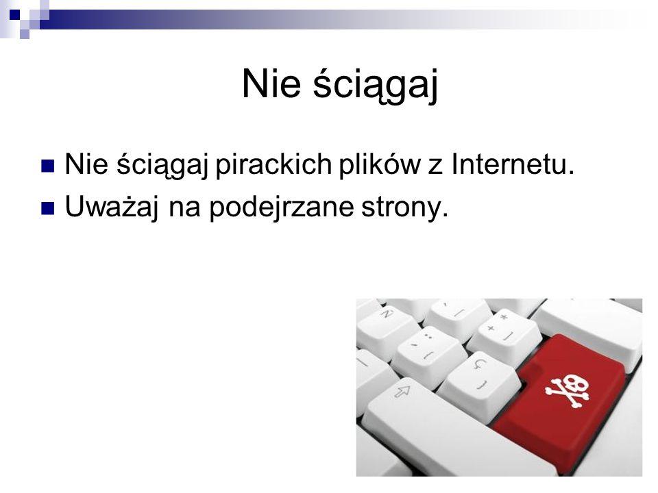 Nie ściągaj Nie ściągaj pirackich plików z Internetu.