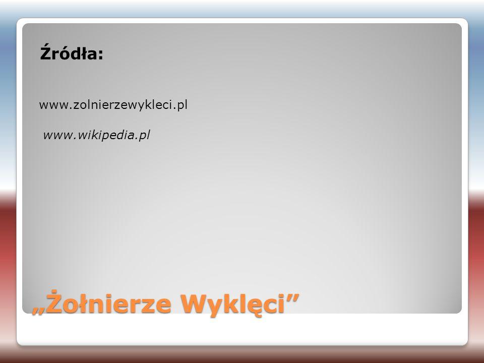 """Źródła: www.zolnierzewykleci.pl www.wikipedia.pl """"Żołnierze Wyklęci"""