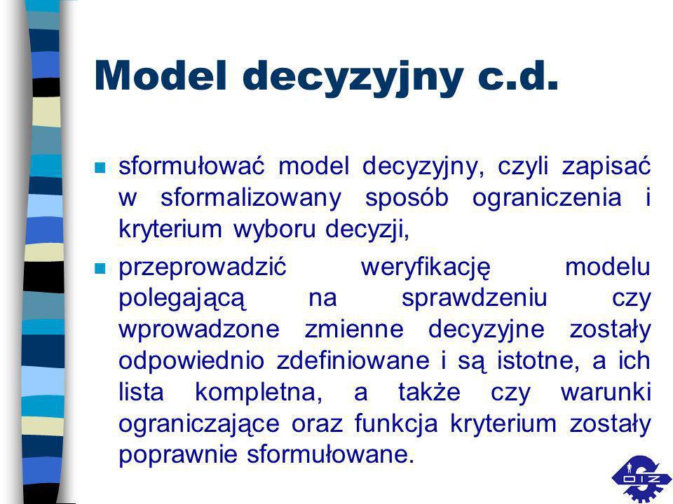 Model decyzyjny c.d.sformułować model decyzyjny, czyli zapisać w sformalizowany sposób ograniczenia i kryterium wyboru decyzji,