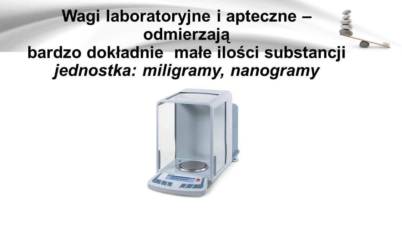 Wagi laboratoryjne i apteczne – odmierzają bardzo dokładnie małe ilości substancji jednostka: miligramy, nanogramy
