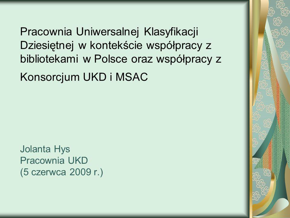 Pracownia Uniwersalnej Klasyfikacji Dziesiętnej w kontekście współpracy z bibliotekami w Polsce oraz współpracy z Konsorcjum UKD i MSAC Jolanta Hys Pracownia UKD (5 czerwca 2009 r.)