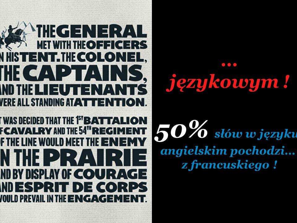 50% słów w języku … językowym ! angielskim pochodzi… z francuskiego !