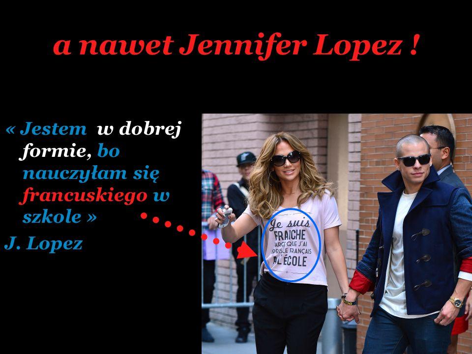a nawet Jennifer Lopez ! « Jestem w dobrej formie, bo nauczyłam się francuskiego w szkole » J. Lopez.