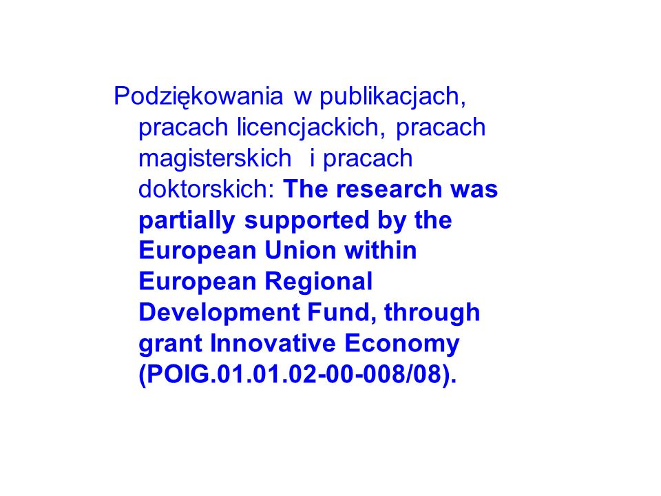 Podziękowania w publikacjach, pracach licencjackich, pracach magisterskich i pracach doktorskich: The research was partially supported by the European Union within European Regional Development Fund, through grant Innovative Economy (POIG.01.01.02-00-008/08).
