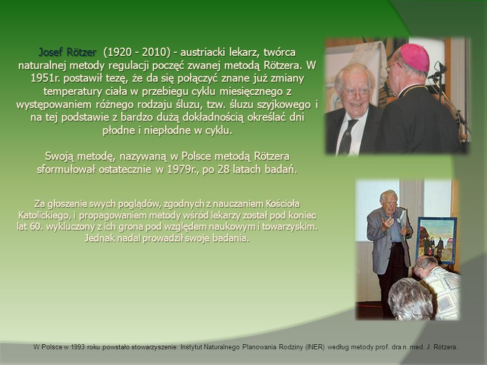 Josef Rötzer (1920 - 2010) - austriacki lekarz, twórca naturalnej metody regulacji poczęć zwanej metodą Rötzera. W 1951r. postawił tezę, że da się połączyć znane już zmiany temperatury ciała w przebiegu cyklu miesięcznego z występowaniem różnego rodzaju śluzu, tzw. śluzu szyjkowego i na tej podstawie z bardzo dużą dokładnością określać dni płodne i niepłodne w cyklu.