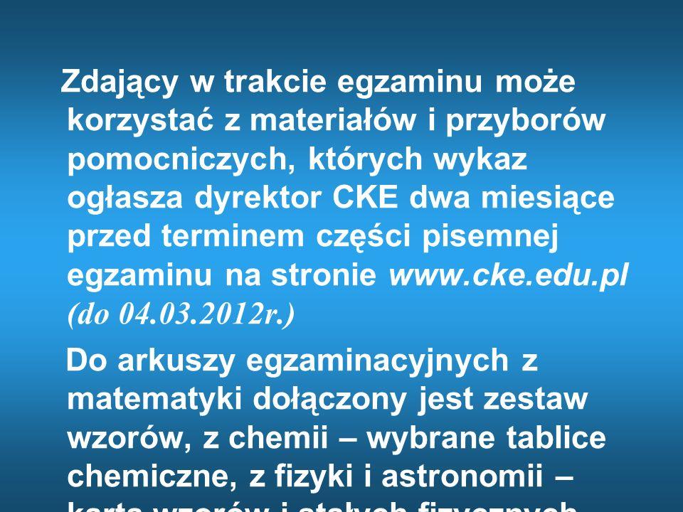 Zdający w trakcie egzaminu może korzystać z materiałów i przyborów pomocniczych, których wykaz ogłasza dyrektor CKE dwa miesiące przed terminem części pisemnej egzaminu na stronie www.cke.edu.pl (do 04.03.2012r.)