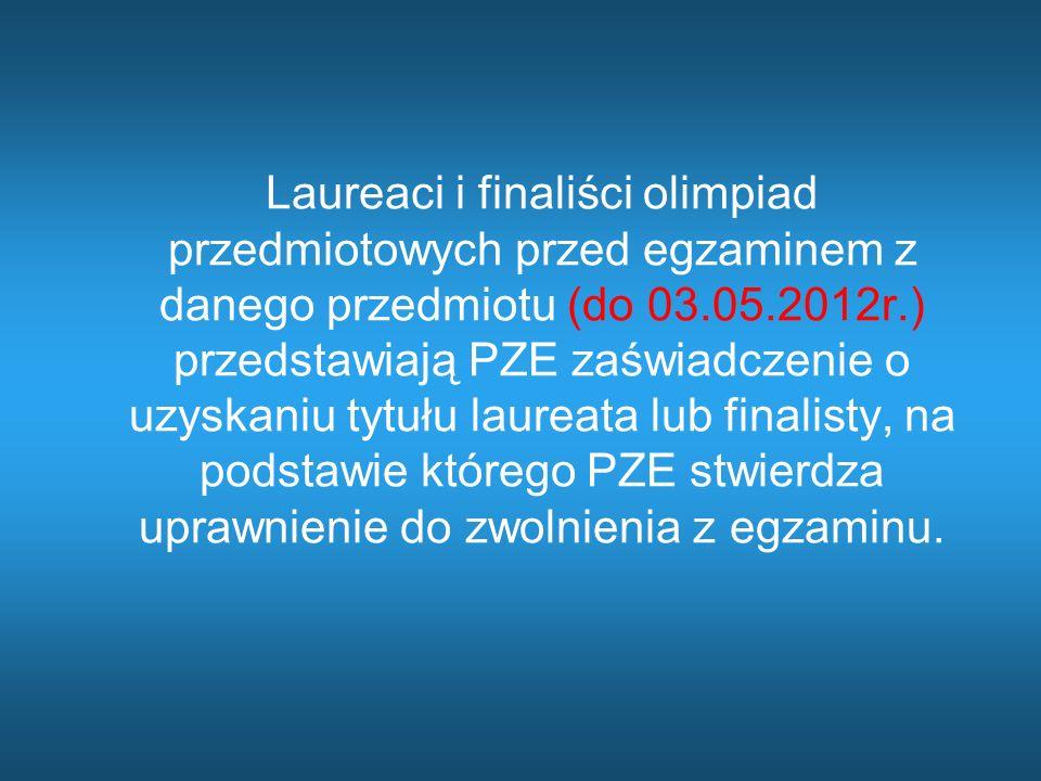Laureaci i finaliści olimpiad przedmiotowych przed egzaminem z danego przedmiotu (do 03.05.2012r.) przedstawiają PZE zaświadczenie o uzyskaniu tytułu laureata lub finalisty, na podstawie którego PZE stwierdza uprawnienie do zwolnienia z egzaminu.