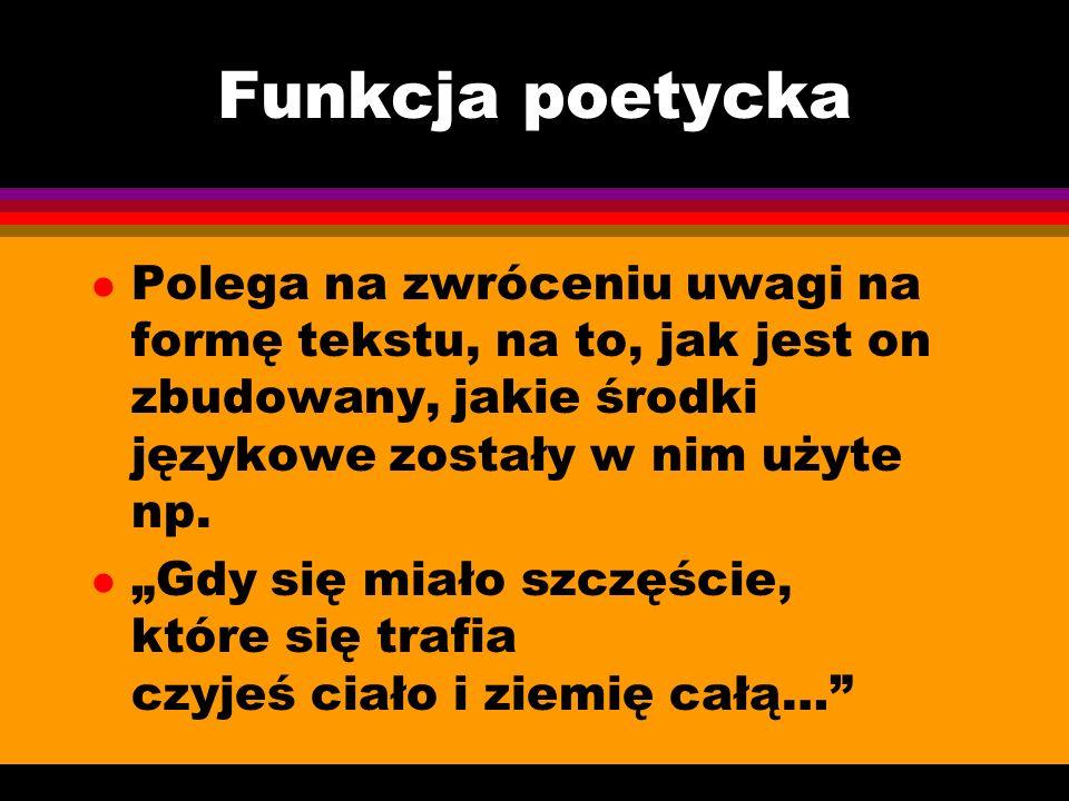 Funkcja poetyckaPolega na zwróceniu uwagi na formę tekstu, na to, jak jest on zbudowany, jakie środki językowe zostały w nim użyte np.