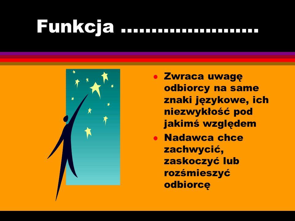 Funkcja ....................... Zwraca uwagę odbiorcy na same znaki językowe, ich niezwykłość pod jakimś względem.