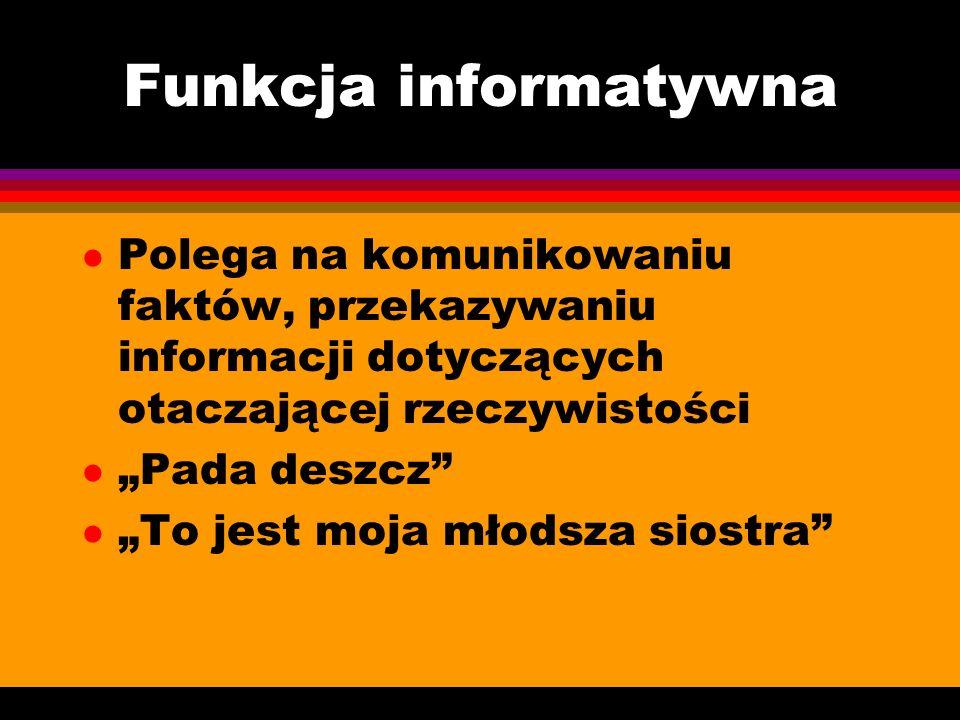 Funkcja informatywna Polega na komunikowaniu faktów, przekazywaniu informacji dotyczących otaczającej rzeczywistości.