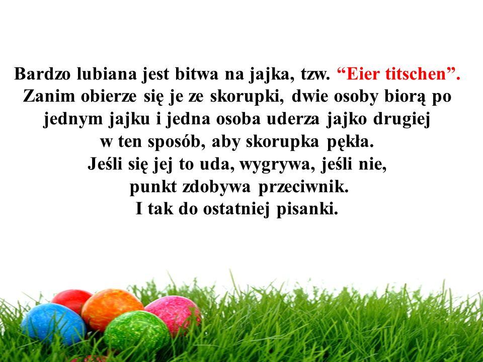 Bardzo lubiana jest bitwa na jajka, tzw. Eier titschen .