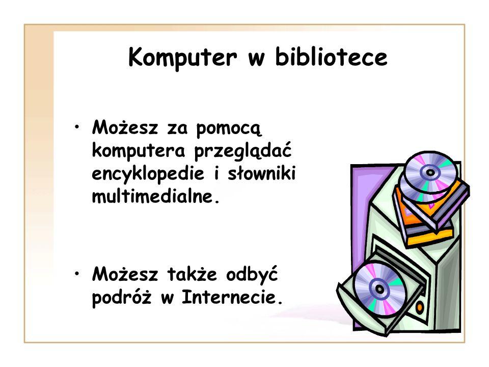 Komputer w biblioteceMożesz za pomocą komputera przeglądać encyklopedie i słowniki multimedialne.