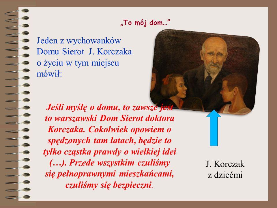 """""""To mój dom… Jeden z wychowanków Domu Sierot J. Korczaka o życiu w tym miejscu mówił:"""