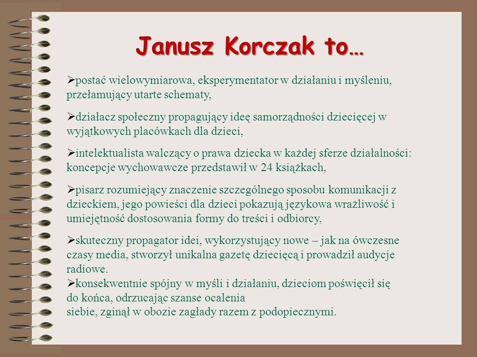 Janusz Korczak to…postać wielowymiarowa, eksperymentator w działaniu i myśleniu, przełamujący utarte schematy,