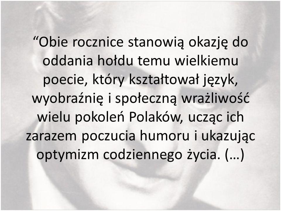 Obie rocznice stanowią okazję do oddania hołdu temu wielkiemu poecie, który kształtował język, wyobraźnię i społeczną wrażliwość wielu pokoleń Polaków, ucząc ich zarazem poczucia humoru i ukazując optymizm codziennego życia.