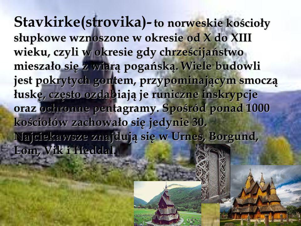 Stavkirke(strovika)- to norweskie kościoły słupkowe wznoszone w okresie od X do XIII wieku, czyli w okresie gdy chrześcijaństwo mieszało się z wiarą pogańską.
