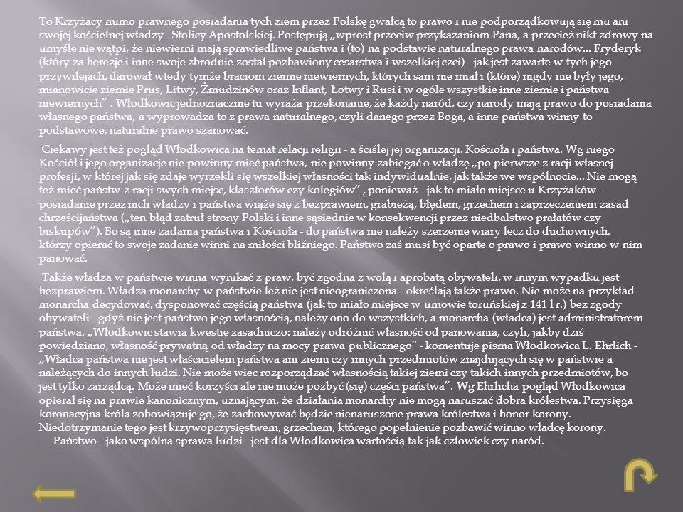 """To Krzyżacy mimo prawnego posiadania tych ziem przez Polskę gwałcą to prawo i nie podporządkowują się mu ani swojej kościelnej władzy - Stolicy Apostolskiej. Postępują """"wprost przeciw przykazaniom Pana, a przecież nikt zdrowy na umyśle nie wątpi, że niewierni mają sprawiedliwe państwa i (to) na podstawie naturalnego prawa narodów... Fryderyk (który za herezje i inne swoje zbrodnie został pozbawiony cesarstwa i wszelkiej czci) - jak jest zawarte w tych jego przywilejach, darował wtedy tymże braciom ziemie niewiernych, których sam nie miał i (które) nigdy nie były jego, mianowicie ziemie Prus, Litwy, Żmudzinów oraz Inflant, Łotwy i Rusi i w ogóle wszystkie inne ziemie i państwa niewiernych . Włodkowic jednoznacznie tu wyraża przekonanie, że każdy naród, czy narody mają prawo do posiadania własnego państwa, a wyprowadza to z prawa naturalnego, czyli danego przez Boga, a inne państwa winny to podstawowe, naturalne prawo szanować."""