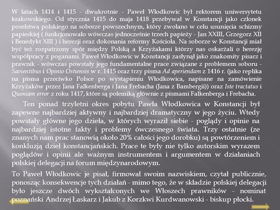 W latach 1414 i 1415 - dwukrotnie - Paweł Włodkowic był rektorem uniwersytetu krakowskiego. Od stycznia 1415 do maja 1418 przebywał w Konstancji jako członek poselstwa polskiego na soborze powszechnym, który zwołano w celu usunięcia schizmy papieskiej ( funkcjonowało wówczas jednocześnie trzech papieży - Jan XXIII, Grzegorz XII i Benedykt XIII ) i herezji oraz dokonania reformy Kościoła. Na soborze w Konstancji miał być też rozpatrzony spór między Polską a Krzyżakami którzy nas oskarżali o herezję współpracy z poganami. Paweł Włodkowic w Konstancji zasłynął jako znakomity pisarz i prawnik - wówczas powstały jego fundamentalne prace związane z problemem soboru - Savientibus i Opinio Ostiensis w r. 1415 oraz trzy pisma Ad aperiendam z 1416 r. (jako replika na pisma przeciwko Polsce po wystąpieniu Włodkowica, napisane na zamówienie Krzyżaków przez Jana Falkenberga i Jana Frebacha (Jana z Bambergii)) oraz Iste tractatus i Quoniam error z roku 1417, które są polemiką głównie z pismami Falkenberga i Frebacha.